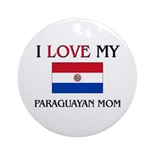 I Love My Paraguayan Mom Ornament (Round)