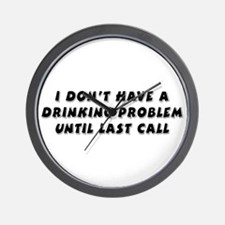 I Don't Have A Drinking Problem Until Last Call Wa