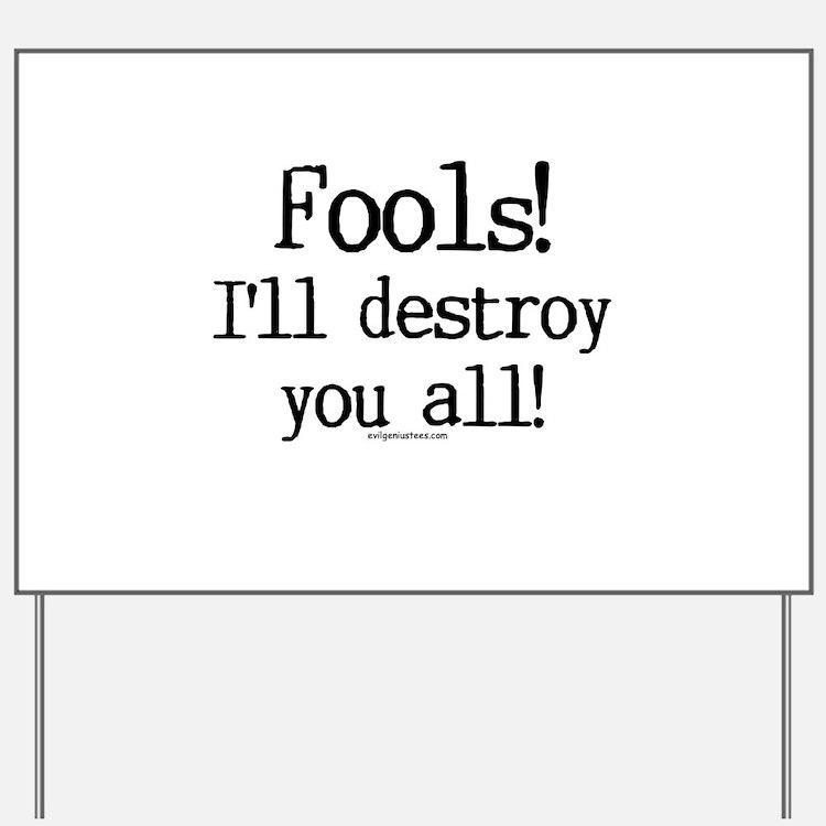 Fools! I'll destroy you all. Yard Sign