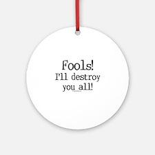 Fools! I'll destroy you all. Ornament (Round)
