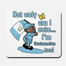 Not only am I cute I'm Guatemalan! Mousepad