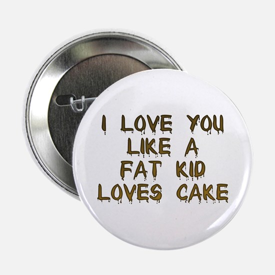 I Love You Like A Fat Kid Loves Cake Button
