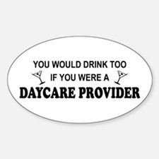 You'd Drink Too Daycare Provider Oval Decal