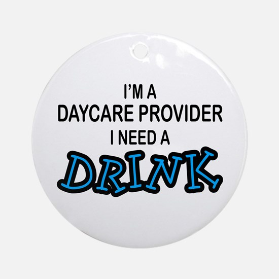 Daycare Provider Need Drink Ornament (Round)