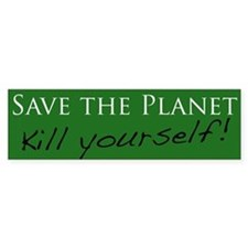 Save the Planet - Kill Yourself! Bumper Bumper Sticker