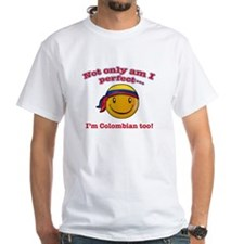 Not only am I perfect I'm Colombian too! Shirt