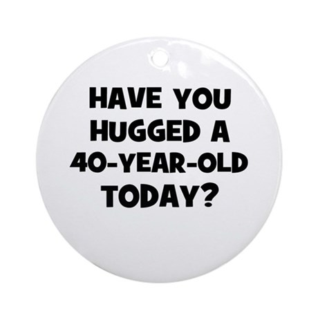 Have you hugged a 40-year-old Ornament (Round)