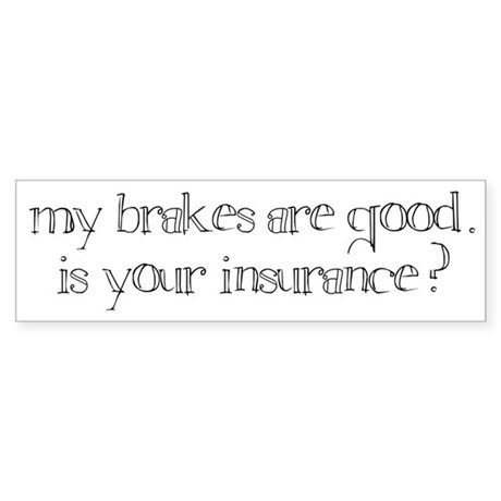 """""""my brakes are good. is your insurance?"""" bumper"""