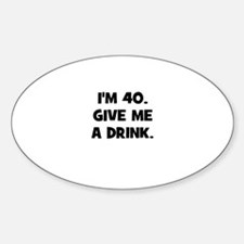 I'm 40. Give me a drink. Oval Decal