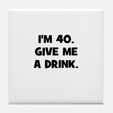 I'm 40. Give me a drink. Tile Coaster