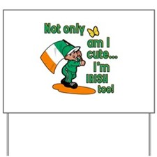 Not only am i cute I'm Irish too! Yard Sign