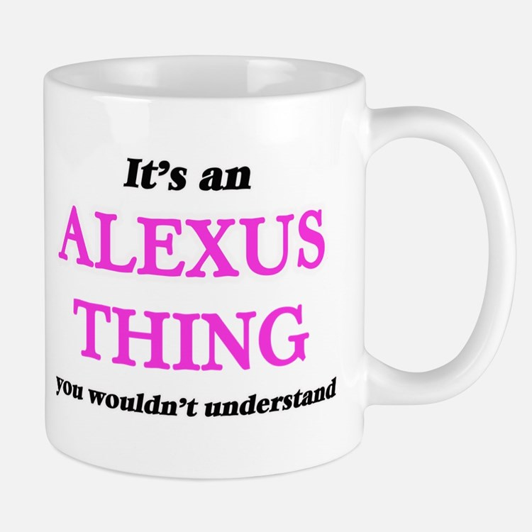 It's an Alexus thing, you wouldn't un Mugs