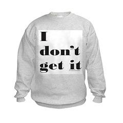 I DON'T GET IT Sweatshirt