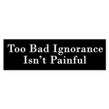 Too Bad Ignorance Isn't Painful Bumper Bumper Sticker