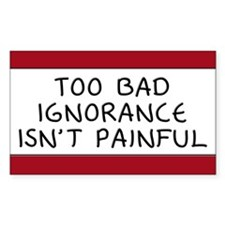 Too Bad Ignorance Isn't Painful Decal