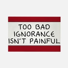 Too Bad Ignorance Isn't Painful Rectangle Magnet