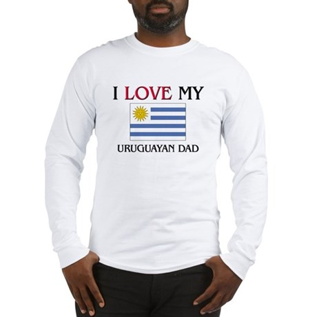 I Love My Uruguayan Dad Long Sleeve T-Shirt