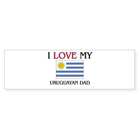 I Love My Uruguayan Dad Bumper Sticker