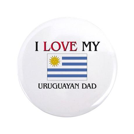 "I Love My Uruguayan Dad 3.5"" Button"