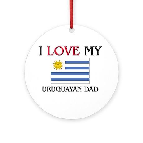 I Love My Uruguayan Dad Ornament (Round)