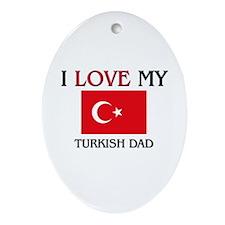 I Love My Turkish Dad Oval Ornament