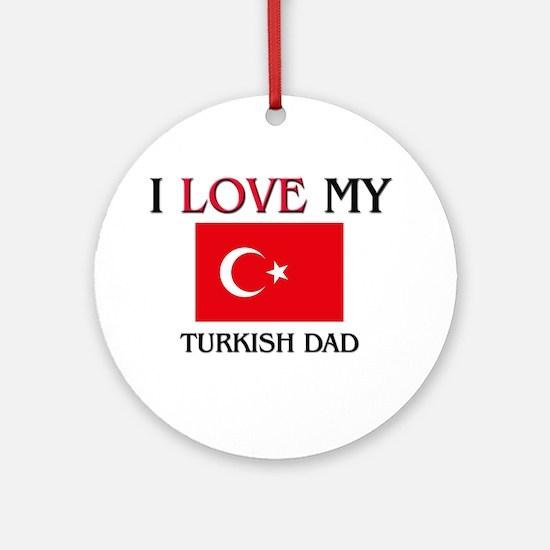 I Love My Turkish Dad Ornament (Round)