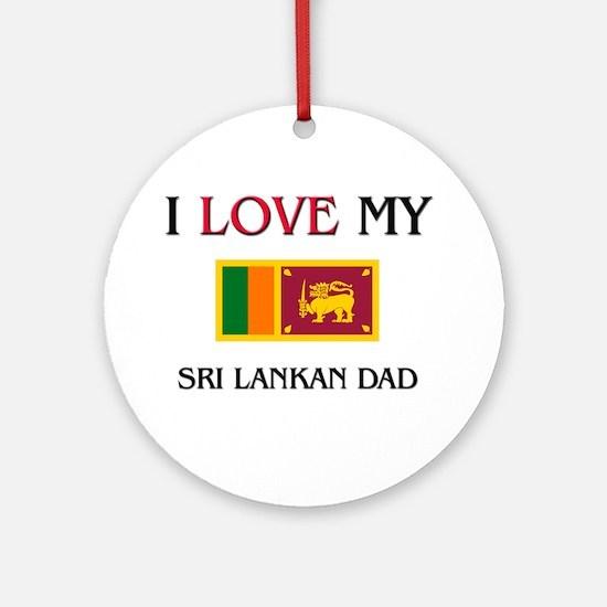 I Love My Sri Lankan Dad Ornament (Round)