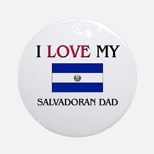 I Love My Salvadoran Dad Ornament (Round)