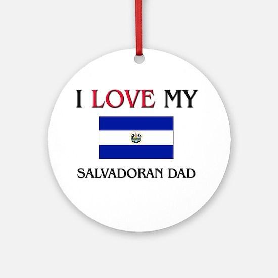 I Love My Salvadoran Dad Ornament (Round)