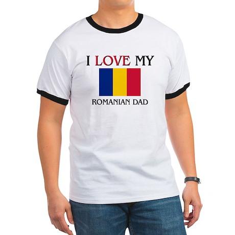 I Love My Romanian Dad Ringer T