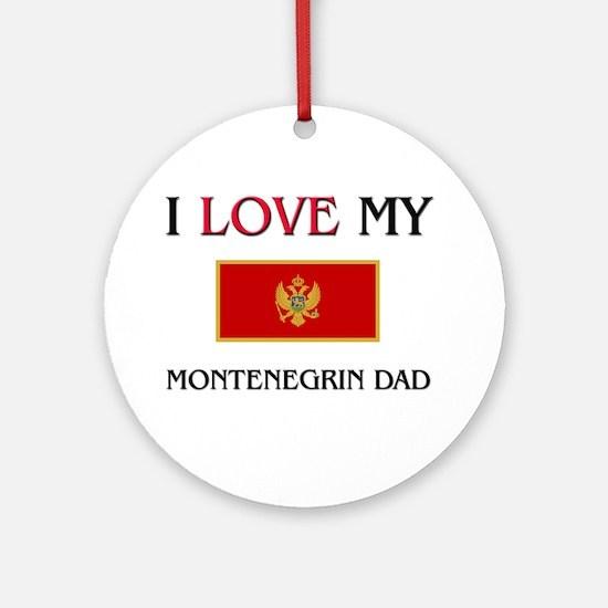 I Love My Montenegrin Dad Ornament (Round)