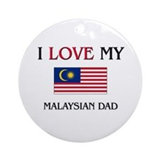 I Love My Malaysian Dad Ornament (Round)