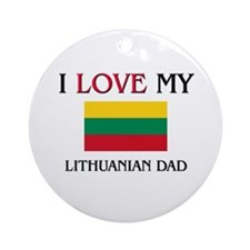 I Love My Lithuanian Dad Ornament (Round)