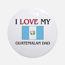 I Love My Guatemalan Dad Ornament (Round)