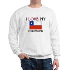I Love My Chilean Dad Sweatshirt