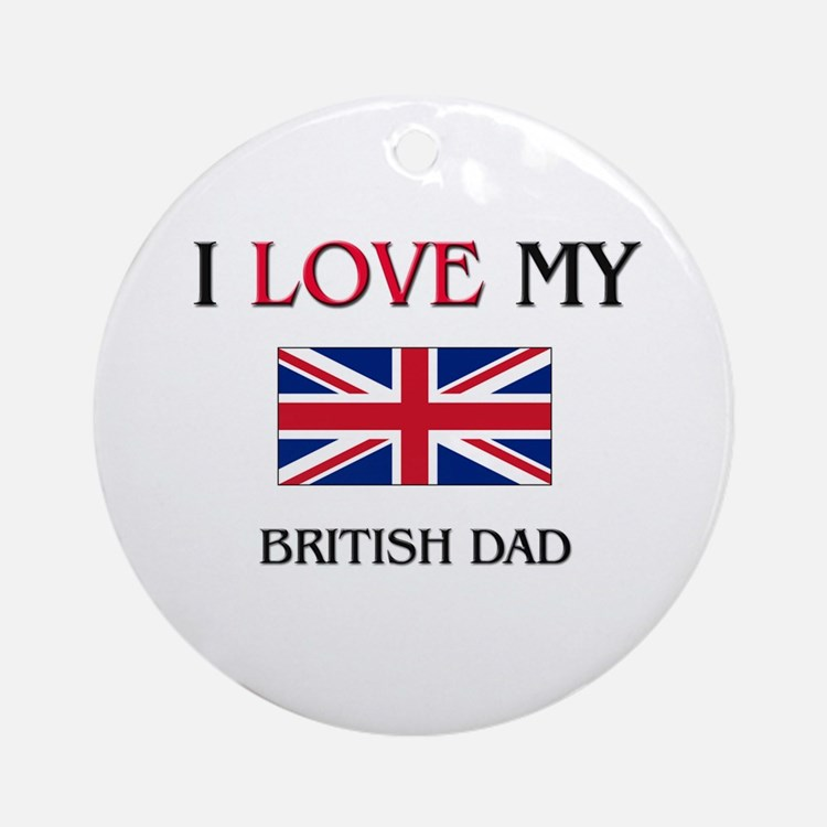 I Love My British Dad Ornament (Round)