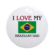 I Love My Brazilian Dad Ornament (Round)