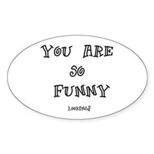 You are so funny looking Oval Decal