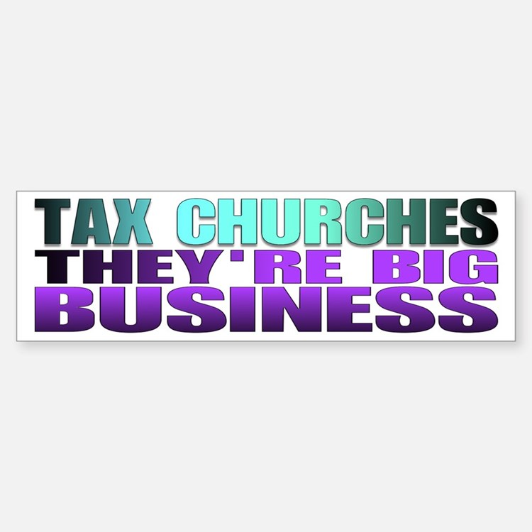Tax churches the're big busin Bumper Bumper Bumper Sticker