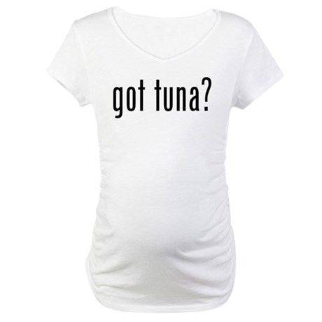 got tuna? Maternity T-Shirt