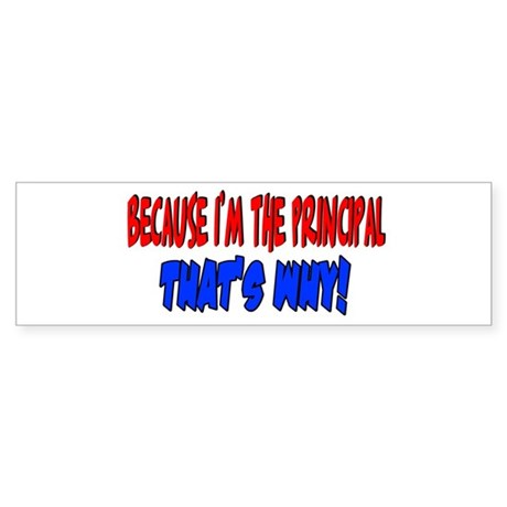 I'm the principal that's why Bumper Sticker