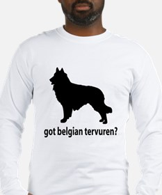 Got Belgian Tervuren? Long Sleeve T-Shirt