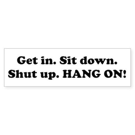 Get in. Sit down.... Bumper Sticker