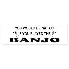 You'd Drink Too Banjo Bumper Bumper Sticker