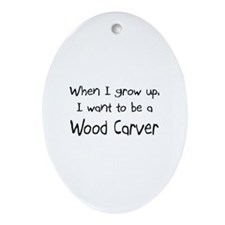When I grow up I want to be a Wood Carver Ornament