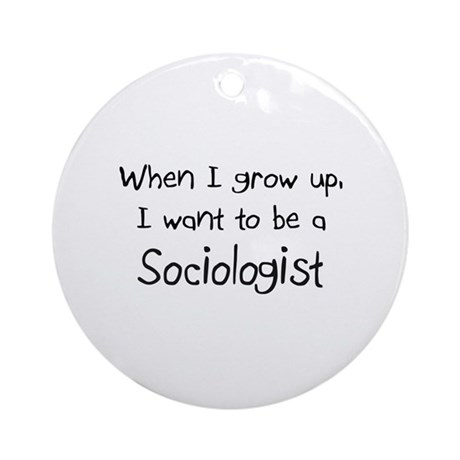 When I grow up I want to be a Sociologist Ornament