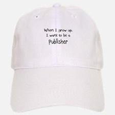When I grow up I want to be a Publisher Baseball Baseball Cap
