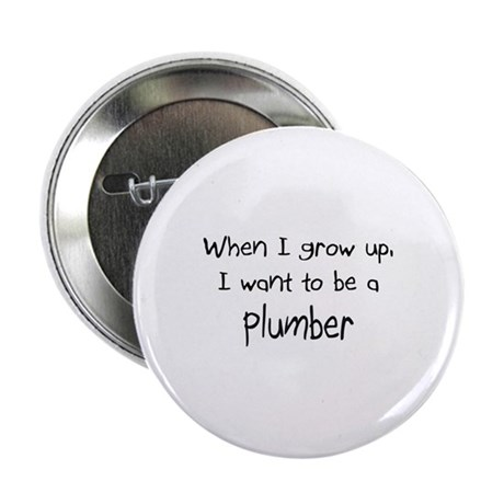 "When I grow up I want to be a Plumber 2.25"" Button"