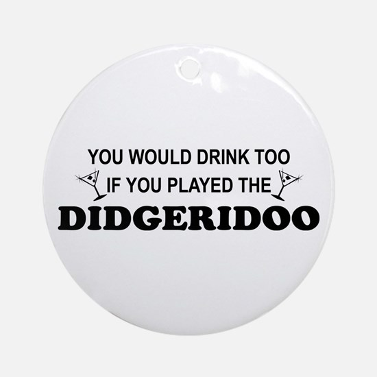You'd Drink Too Didgeridoo Ornament (Round)