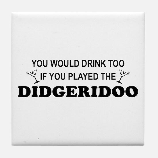 You'd Drink Too Didgeridoo Tile Coaster